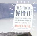 I'm Spiritual, Dammit! : How to Keep Your Feet on the Ground and Your Head in the Stars - eAudiobook