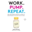Work. Pump. Repeat. : The New Mom's Survival Guide to Breastfeeding and Going Back to Work - eAudiobook