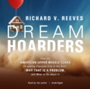 Dream Hoarders : How the American Upper Middle Class Is Leaving Everyone Else in the Dust, Why That Is a Problem, and What to Do about It - eAudiobook
