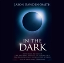 In the Dark : New Ways to Avoid the Harmful Effects of Living in a Technologically Connected World - eAudiobook