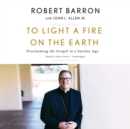 To Light a Fire on the Earth : Proclaiming the Gospel in a Secular Age - eAudiobook