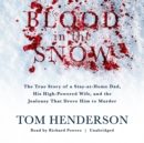 Blood in the Snow : The True Story of a Stay-at-Home Dad, His High-Powered Wife, and the Jealousy That Drove Him to Murder - eAudiobook