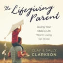 The Lifegiving Parent : Giving Your Child a Life Worth Living for Christ - eAudiobook