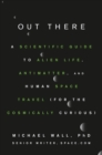 Out There : A Scientific Guide to Alien Life, Antimatter, and Human Space Travel (For the Cosmically Curious) - eBook