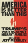 America Is Better Than This : Trump's War Against Migrant Families - Book