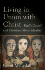Living in Union with Christ : Paul's Gospel and Christian Moral Identity - Book