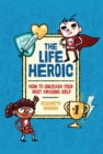 The Life Heroic : How To Unleash Your Most Amazing Self - eBook