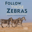 Follow Those Zebras : Solving a Migration Mystery - eBook