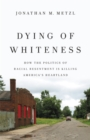 Dying of Whiteness : How the Politics of Racial Resentment is Killing America's Heartland - Book