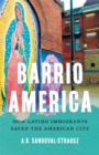 Barrio America : How Latino Immigrants Saved the American City - Book