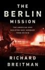 The Berlin Mission : The American Who Resisted Nazi Germany from Within - eBook