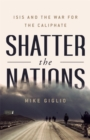 Shatter the Nations : ISIS and the War for the Caliphate - Book