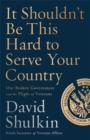 It Shouldn't Be This Hard to Serve Your Country : Our Broken Government and the Plight of Veterans - Book