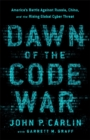 Dawn of the Code War : America's Battle Against Russia, China, and the Rising Global Cyber Threat - Book