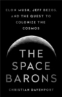 The Space Barons : Elon Musk, Jeff Bezos, and the Quest to Colonize the Cosmos - Book