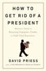 How to Get Rid of a President : History's Guide to Removing Unpopular, Unable, or Unfit Chief Executives - Book