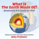 What Is The Earth Made Of? Geography 2nd Grade for Kids | Children's Earth Sciences Books Edition - eBook