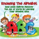 Knowing The Alphabet. How Little Children Discover The Joy of Words By Learning Their Alphabet ABCs. - Baby & Toddler Alphabet Books - eBook