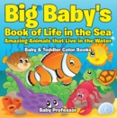 Big Baby's Book of Life in the Sea: Amazing Animals that Live in the Water - Baby & Toddler Color Books - eBook