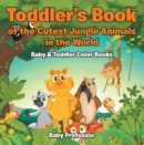 Toddler's Book of the Cutest Jungle Animals in the World - Baby & Toddler Color Books - eBook