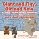 Giant and Tiny, Old and New: My Great, Big Fun Book of Opposites for Kids - Baby & Toddler Opposites Books - eBook