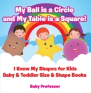 My Ball is a Circle and My Table is a Square! I Know My Shapes for Kids - Baby & Toddler Size & Shape Books - eBook