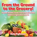 From the Ground to the Grocery! Popular Healthy Foods, Fun Farming for Kids - Children's Agriculture Books - eBook