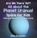Are We There Yet? All About the Planet Uranus! Space for Kids - Children's Aeronautics & Space Book - eBook