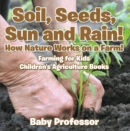 Soil, Seeds, Sun and Rain! How Nature Works on a Farm! Farming for Kids - Children's Agriculture Books - eBook