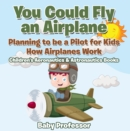 You Could Fly an Airplane: Planning to be a Pilot for Kids - How Airplanes Work - Children's Aeronautics & Astronautics Books - eBook