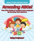 Amazing ABCs! How Little Babies & Toddlers Learn Language By Knowing Their Alphabet ABCs - Baby & Toddler Alphabet Books - eBook