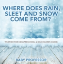 Where Does Rain, Sleet and Snow Come From? | Weather for Kids (Preschool & Big Children Guide) - eBook