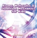 Atoms, Molecules & Quantum Mechanics for Kids - eBook