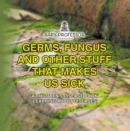 Germs, Fungus and Other Stuff That Makes Us Sick | A Children's Disease Book (Learning about Diseases) - eBook