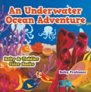 An Underwater Ocean Adventure- Baby & Toddler Color Books - eBook