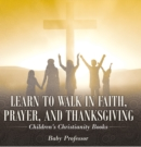 Learn to Walk in Faith, Prayer, and Thanksgiving | Children's Christianity Books - eBook