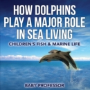 How Dolphins Play a Major Role in Sea Living | Children's Fish & Marine Life - eBook