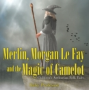 Merlin, Morgan Le Fay and the Magic of Camelot | Children's Arthurian Folk Tales - eBook