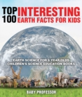 Top 100 Interesting Earth Facts for Kids - Earth Science for 6 Year Olds | Children's Science Education Books - eBook