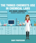 The Things Chemists Use in Chemical Labs 6th Grade Chemistry | Children's Chemistry Books - eBook