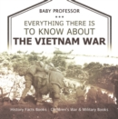 Everything There Is to Know about the Vietnam War - History Facts Books | Children's War & Military Books - eBook