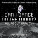 Can I Dance on the Moon? All About Gravity - Physics Book Grade 6 | Children's Physics Books - eBook