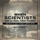 When Scientists Split an Atom, Cities Perished - War Book for Kids | Children's Military Books - eBook