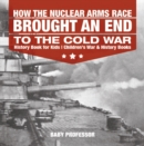 How the Nuclear Arms Race Brought an End to the Cold War - History Book for Kids | Children's War & History Books - eBook
