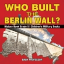 Who Built the Berlin Wall? - History Book Grade 5 | Children's Military Books - eBook