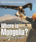 Where is Mongolia? Geography Book Grade 6 | Children's Geography & Culture Books - eBook