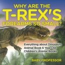 Why Are The T-Rex's Forearms So Small? Everything about Dinosaurs - Animal Book 6 Year Old | Children's Animal Books - eBook