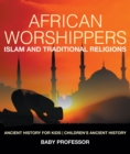 African Worshippers: Islam and Traditional Religions - Ancient History for Kids | Children's Ancient History - eBook