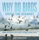 Why Do Birds Cross the Oceans? Animal Migration Facts for Kids | Children's Animal Books - eBook