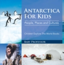 Antartica For Kids: People, Places and Cultures - Children Explore The World Books - eBook